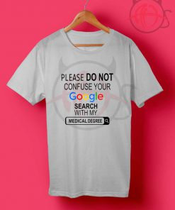 Please Do Not Confuse Your Google Search With My Medical Degree T Shirt