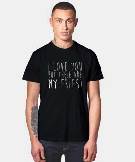 I Love You My Fries T Shirt